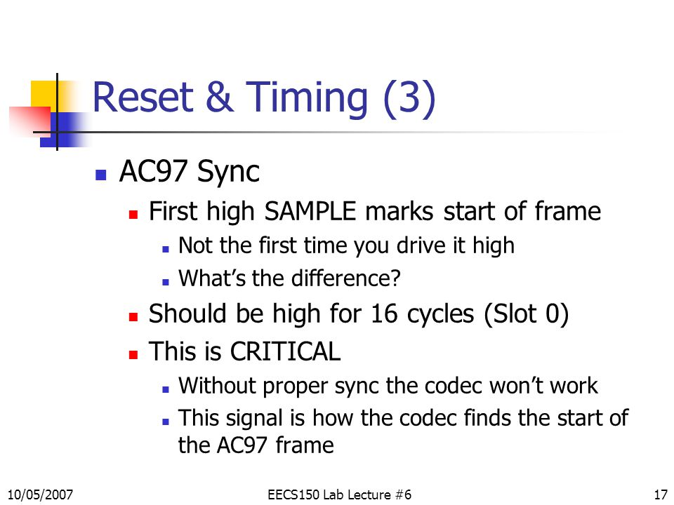 17 Reset & Timing (3) AC97 Sync First high SAMPLE marks start of frame Not the first time you drive it high What's the difference.