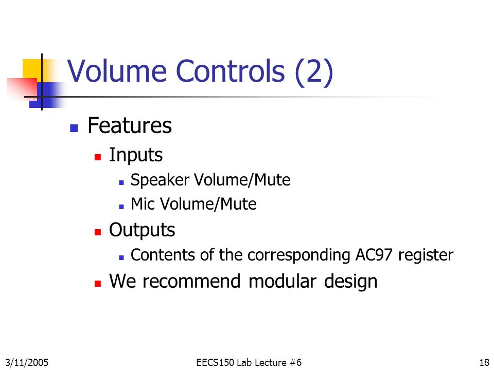 3/11/200518 Volume Controls (2) Features Inputs Speaker Volume/Mute Mic Volume/Mute Outputs Contents of the corresponding AC97 register We recommend modular design EECS150 Lab Lecture #6