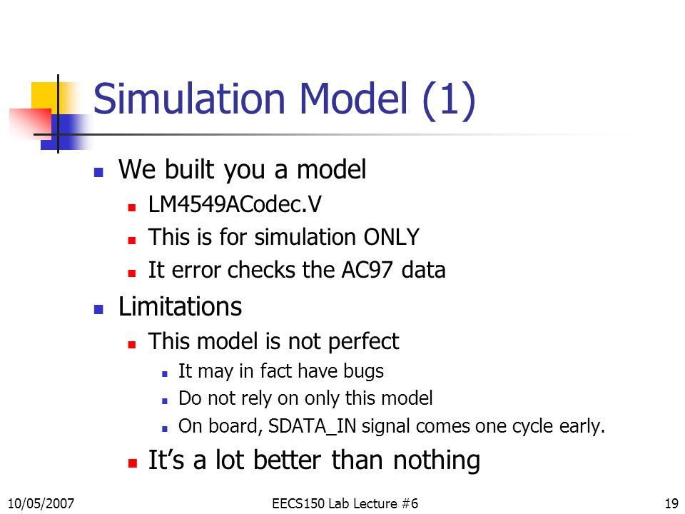 19 Simulation Model (1) We built you a model LM4549ACodec.V This is for simulation ONLY It error checks the AC97 data Limitations This model is not perfect It may in fact have bugs Do not rely on only this model On board, SDATA_IN signal comes one cycle early.