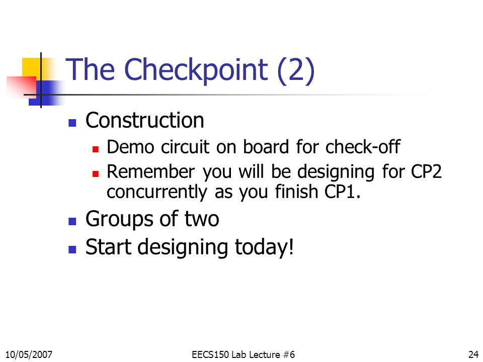 The Checkpoint (2) Construction Demo circuit on board for check-off Remember you will be designing for CP2 concurrently as you finish CP1.