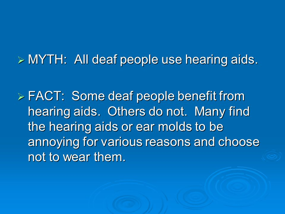  MYTH: All deaf people use hearing aids.  FACT: Some deaf people benefit from hearing aids.