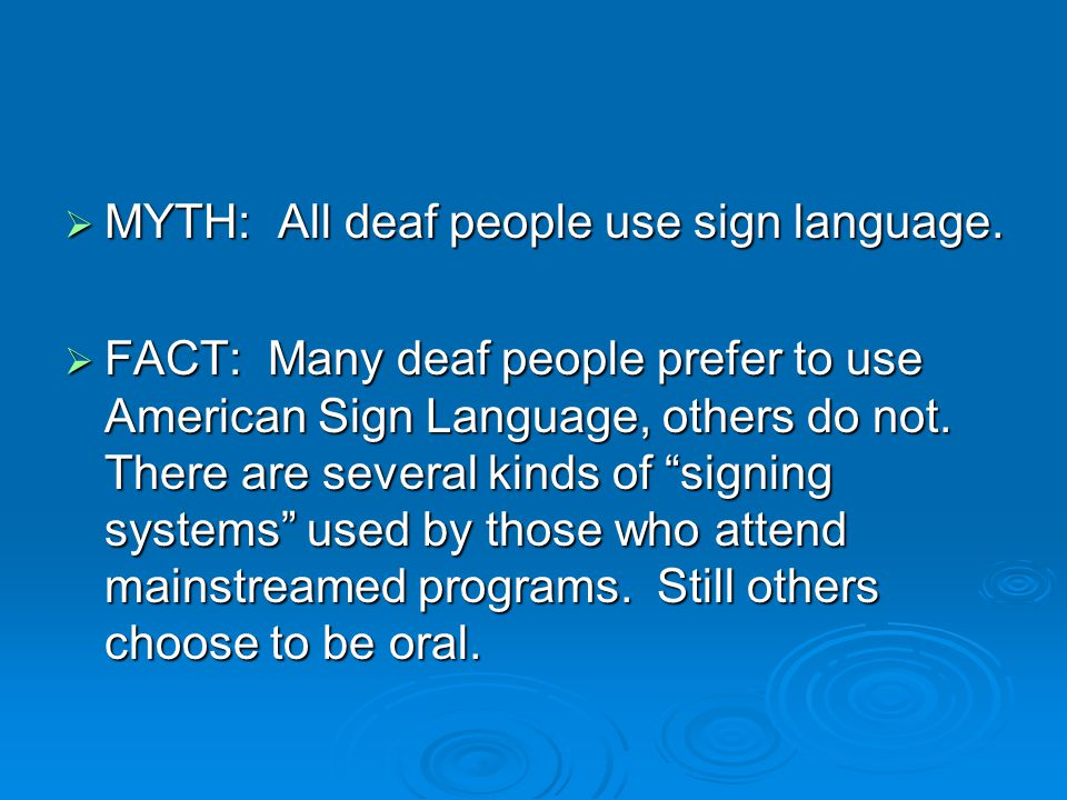  MYTH: All deaf people use sign language.
