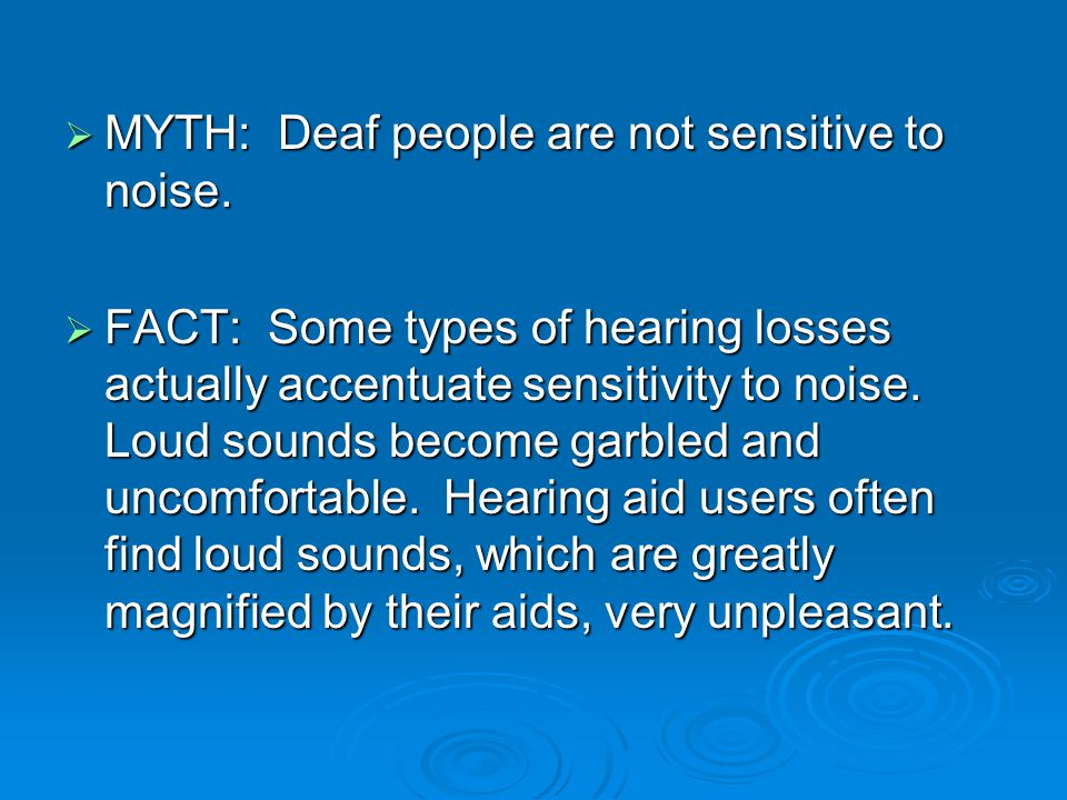  MYTH: Deaf people are not sensitive to noise.