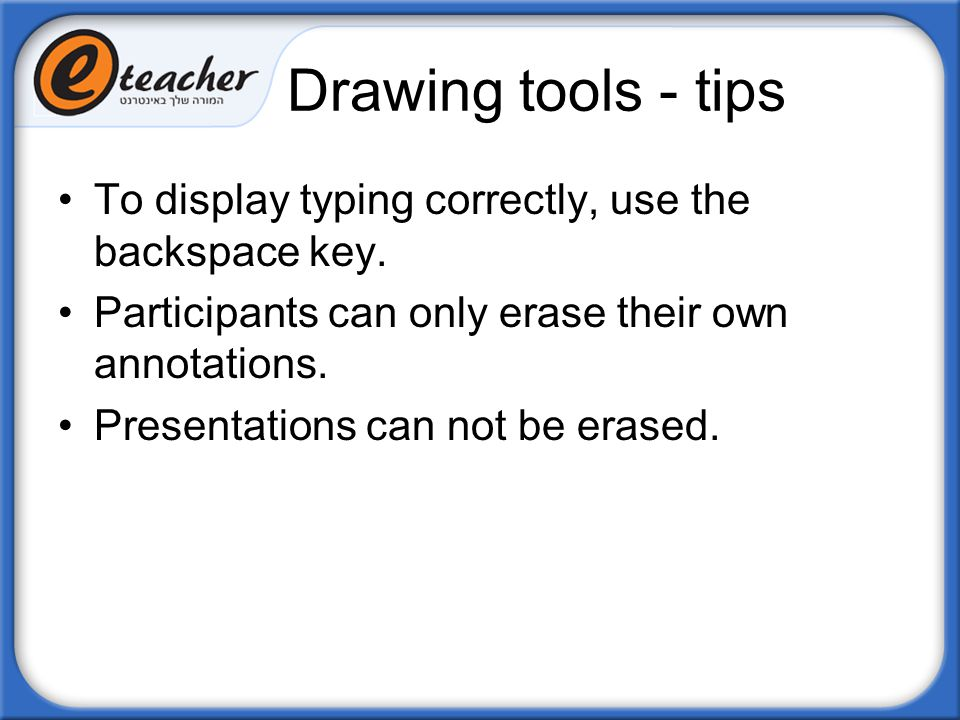 Drawing tools - tips To display typing correctly, use the backspace key. Participants can only erase their own annotations. Presentations can not be e