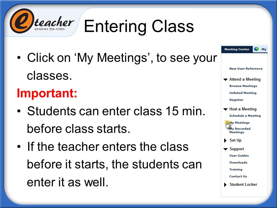 Entering Class Click on 'My Meetings', to see your classes. Important: Students can enter class 15 min. before class starts. If the teacher enters the