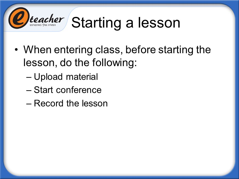 Starting a lesson When entering class, before starting the lesson, do the following: –Upload material –Start conference –Record the lesson