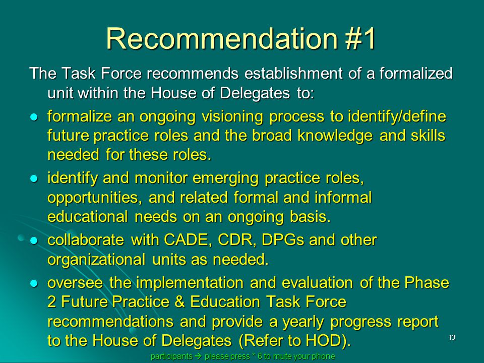 participants  please press * 6 to mute your phone participants  please press * 6 to mute your phone 13 Recommendation #1 The Task Force recommends establishment of a formalized unit within the House of Delegates to: formalize an ongoing visioning process to identify/define future practice roles and the broad knowledge and skills needed for these roles.