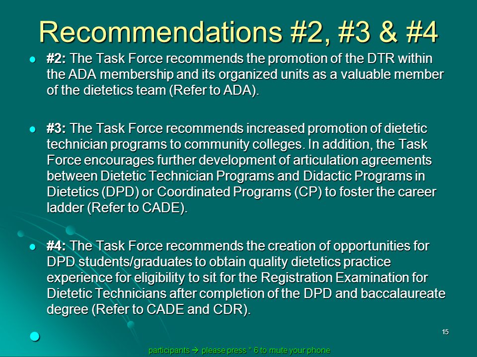 participants  please press * 6 to mute your phone participants  please press * 6 to mute your phone 15 Recommendations #2, #3 & #4 #2: The Task Force recommends the promotion of the DTR within the ADA membership and its organized units as a valuable member of the dietetics team (Refer to ADA).