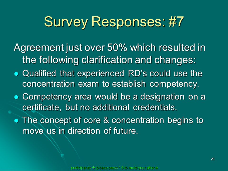 participants  please press * 6 to mute your phone participants  please press * 6 to mute your phone 23 Survey Responses: #7 Agreement just over 50% which resulted in the following clarification and changes: Qualified that experienced RD's could use the concentration exam to establish competency.