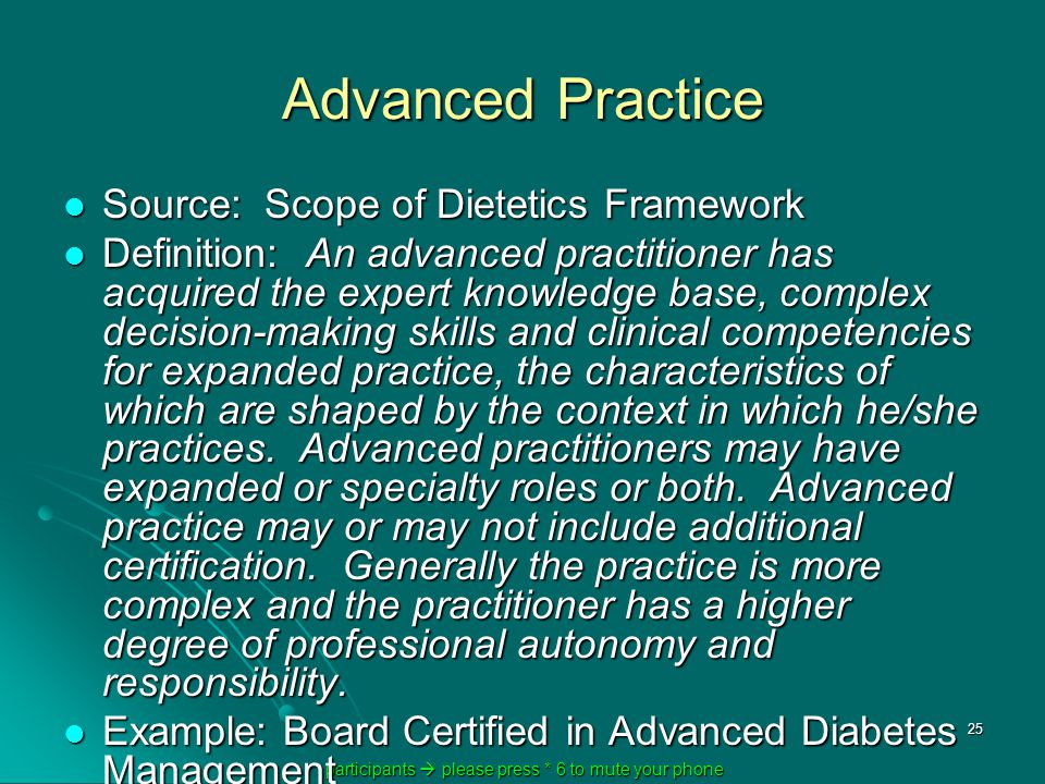 participants  please press * 6 to mute your phone participants  please press * 6 to mute your phone 25 Advanced Practice Source: Scope of Dietetics Framework Source: Scope of Dietetics Framework Definition: An advanced practitioner has acquired the expert knowledge base, complex decision-making skills and clinical competencies for expanded practice, the characteristics of which are shaped by the context in which he/she practices.