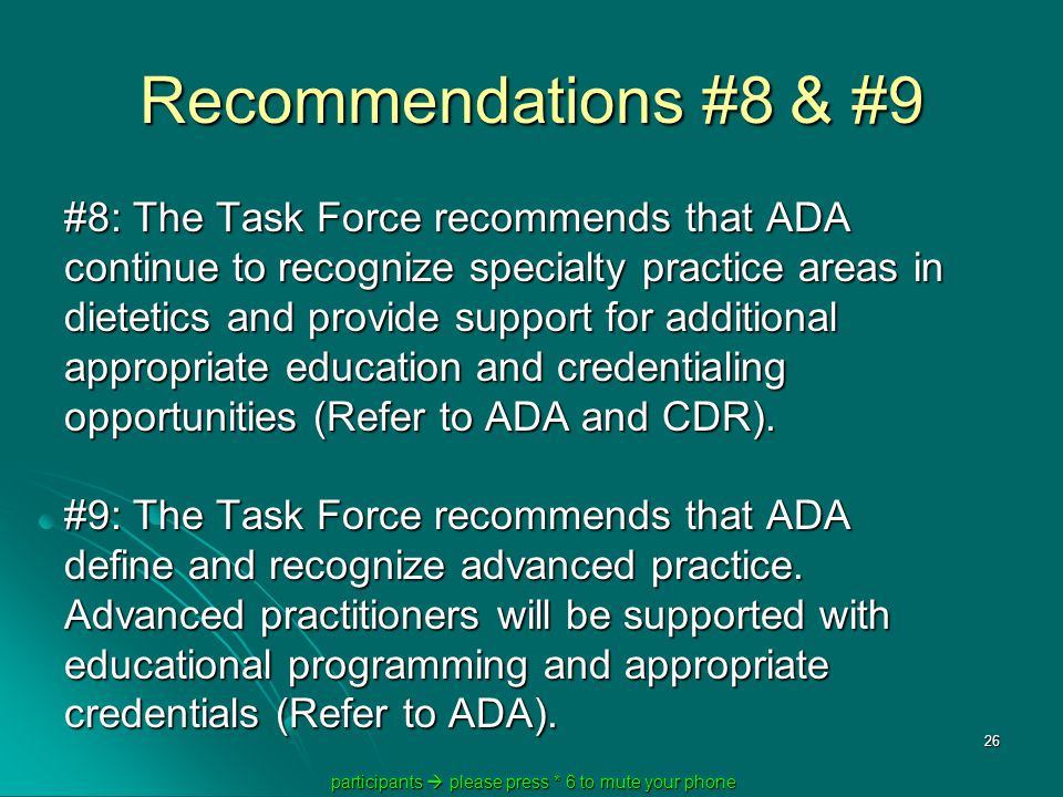 participants  please press * 6 to mute your phone participants  please press * 6 to mute your phone 26 Recommendations #8 & #9 #8: The Task Force recommends that ADA continue to recognize specialty practice areas in dietetics and provide support for additional appropriate education and credentialing opportunities (Refer to ADA and CDR).