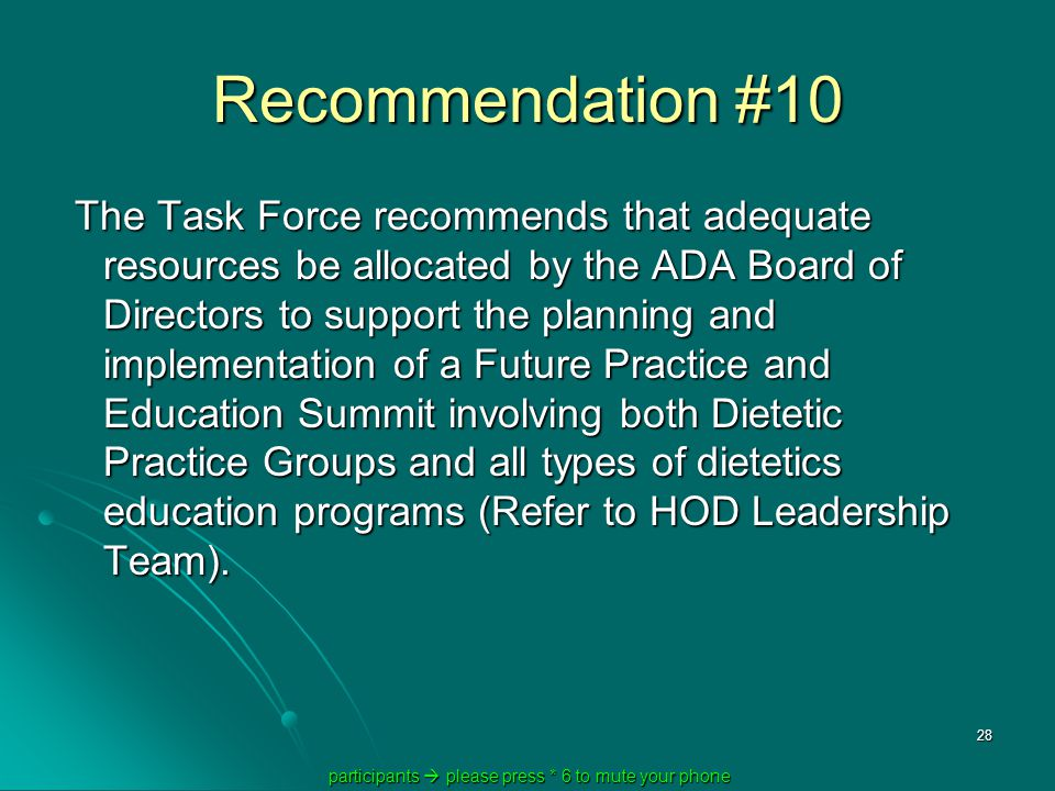 participants  please press * 6 to mute your phone participants  please press * 6 to mute your phone 28 Recommendation #10 The Task Force recommends that adequate resources be allocated by the ADA Board of Directors to support the planning and implementation of a Future Practice and Education Summit involving both Dietetic Practice Groups and all types of dietetics education programs (Refer to HOD Leadership Team).