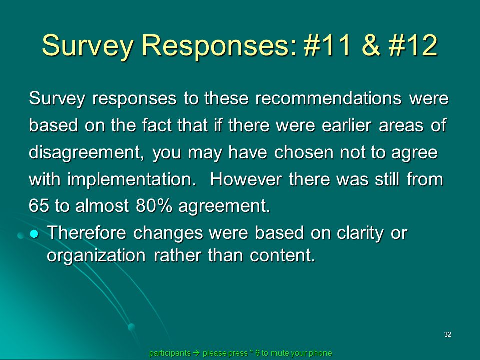 participants  please press * 6 to mute your phone participants  please press * 6 to mute your phone 32 Survey Responses: #11 & #12 Survey responses to these recommendations were based on the fact that if there were earlier areas of disagreement, you may have chosen not to agree with implementation.
