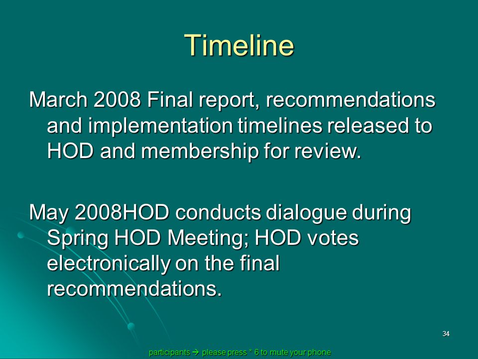 participants  please press * 6 to mute your phone participants  please press * 6 to mute your phone 34 Timeline March 2008 Final report, recommendations and implementation timelines released to HOD and membership for review.