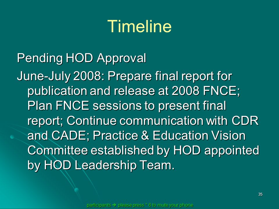 participants  please press * 6 to mute your phone participants  please press * 6 to mute your phone 35 Timeline Pending HOD Approval June-July 2008: Prepare final report for publication and release at 2008 FNCE; Plan FNCE sessions to present final report; Continue communication with CDR and CADE; Practice & Education Vision Committee established by HOD appointed by HOD Leadership Team.