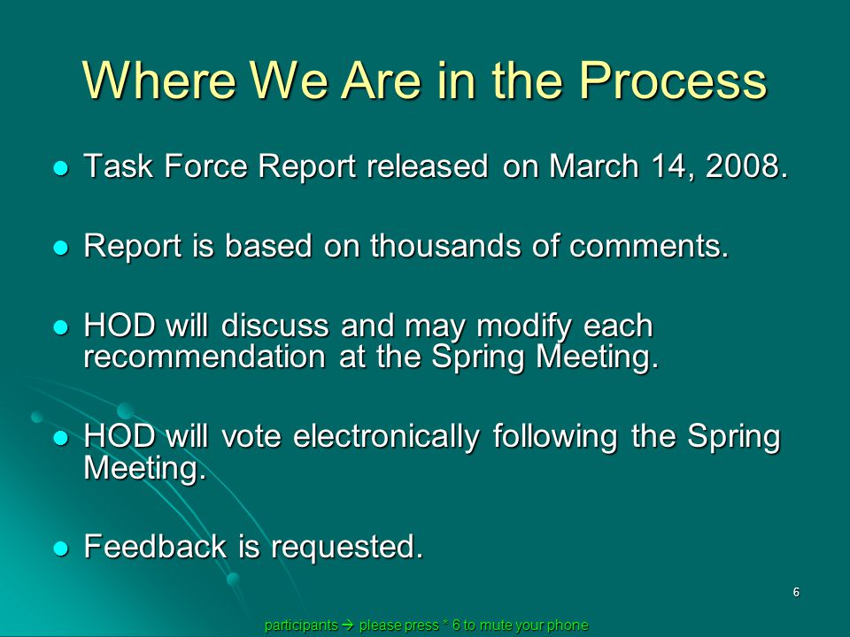 participants  please press * 6 to mute your phone participants  please press * 6 to mute your phone 6 Where We Are in the Process Task Force Report released on March 14, 2008.