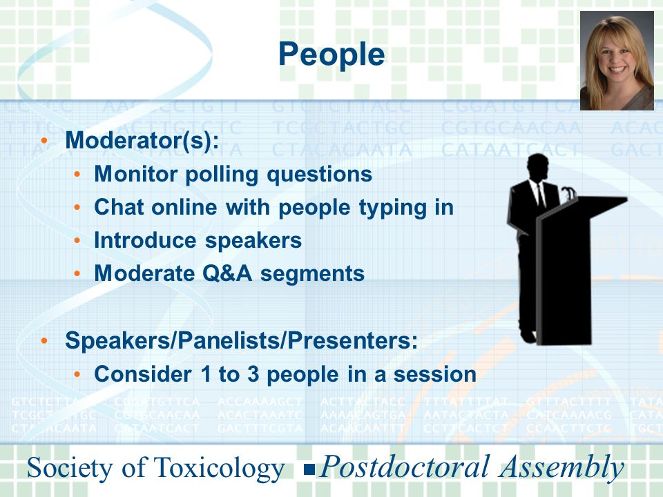 Society of Toxicology Postdoctoral Assembly People Moderator(s): Monitor polling questions Chat online with people typing in Introduce speakers Moderate Q&A segments Speakers/Panelists/Presenters: Consider 1 to 3 people in a session