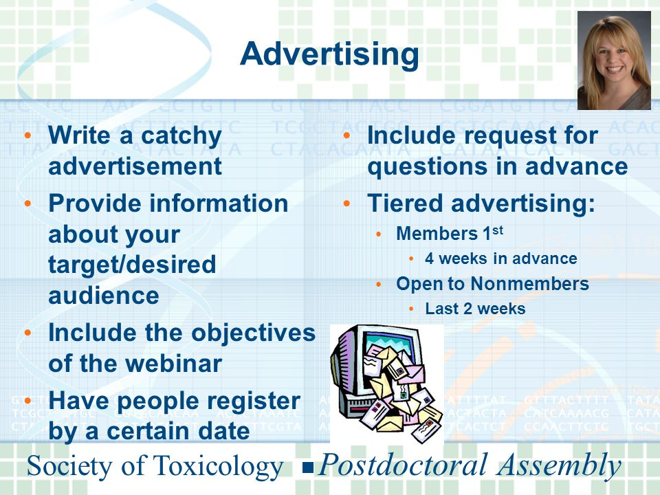 Society of Toxicology Postdoctoral Assembly Advertising Write a catchy advertisement Provide information about your target/desired audience Include the objectives of the webinar Have people register by a certain date Include request for questions in advance Tiered advertising: Members 1 st 4 weeks in advance Open to Nonmembers Last 2 weeks
