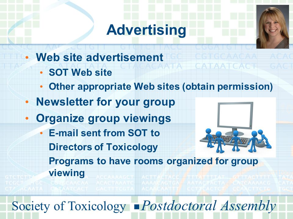 Society of Toxicology Postdoctoral Assembly Advertising Web site advertisement SOT Web site Other appropriate Web sites (obtain permission) Newsletter for your group Organize group viewings E-mail sent from SOT to Directors of Toxicology Programs to have rooms organized for group viewing