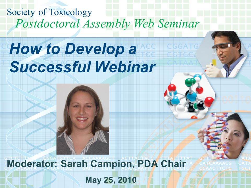 Society of Toxicology Postdoctoral Assembly Postdoctoral Assembly Web Seminar Society of Toxicology Moderator: Sarah Campion, PDA Chair May 25, 2010 How to Develop a Successful Webinar