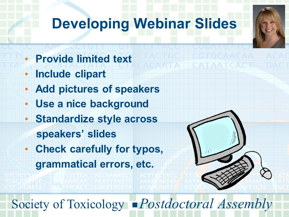 Developing Webinar Slides Provide limited text Include clipart Add pictures of speakers Use a nice background Standardize style across speakers' slides Check carefully for typos, grammatical errors, etc.