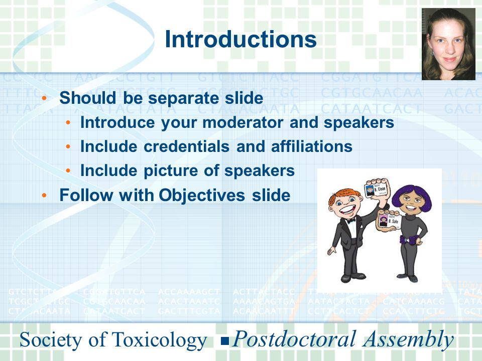 Society of Toxicology Postdoctoral Assembly Introductions Should be separate slide Introduce your moderator and speakers Include credentials and affiliations Include picture of speakers Follow with Objectives slide