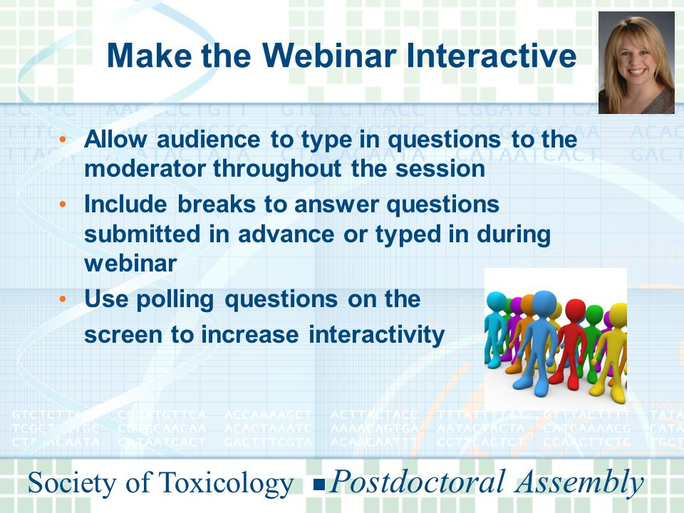 Society of Toxicology Postdoctoral Assembly Make the Webinar Interactive Allow audience to type in questions to the moderator throughout the session Include breaks to answer questions submitted in advance or typed in during webinar Use polling questions on the screen to increase interactivity