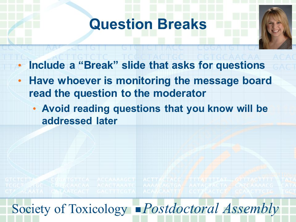 Society of Toxicology Postdoctoral Assembly Question Breaks Include a Break slide that asks for questions Have whoever is monitoring the message board read the question to the moderator Avoid reading questions that you know will be addressed later