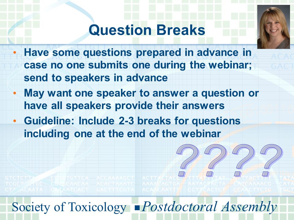 Society of Toxicology Postdoctoral Assembly Question Breaks Have some questions prepared in advance in case no one submits one during the webinar; send to speakers in advance May want one speaker to answer a question or have all speakers provide their answers Guideline: Include 2-3 breaks for questions including one at the end of the webinar