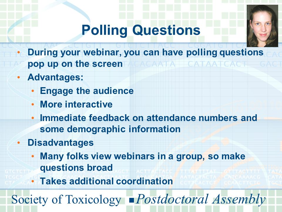 Polling Questions During your webinar, you can have polling questions pop up on the screen Advantages: Engage the audience More interactive Immediate feedback on attendance numbers and some demographic information Disadvantages Many folks view webinars in a group, so make questions broad Takes additional coordination