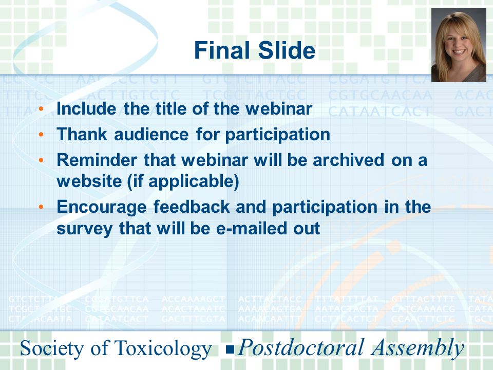 Society of Toxicology Postdoctoral Assembly Final Slide Include the title of the webinar Thank audience for participation Reminder that webinar will be archived on a website (if applicable) Encourage feedback and participation in the survey that will be e-mailed out
