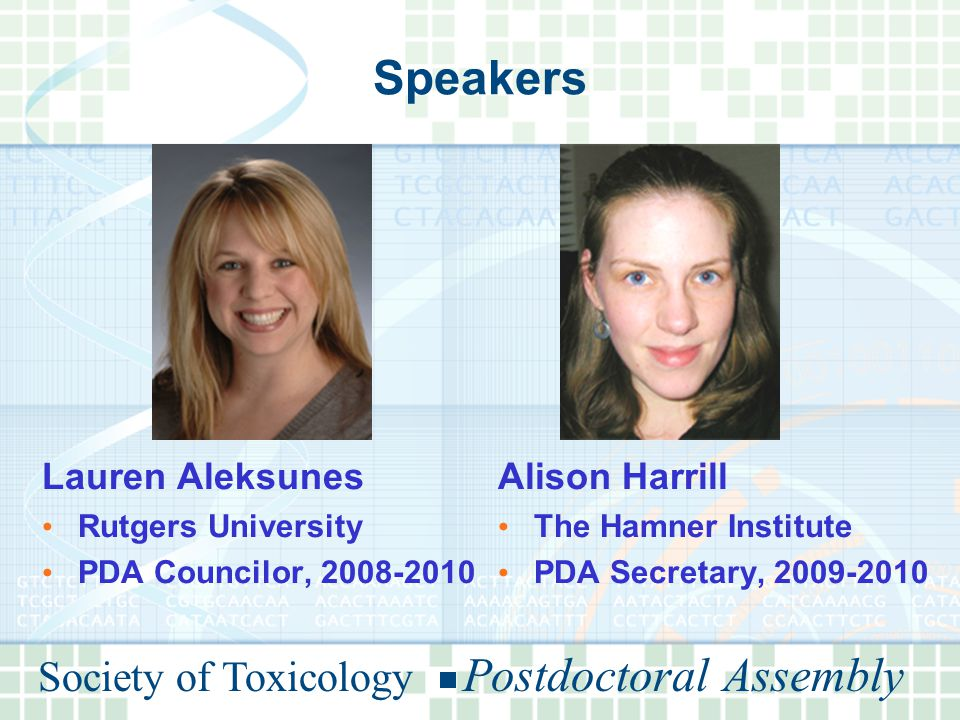 Society of Toxicology Postdoctoral Assembly Speakers Lauren Aleksunes Rutgers University PDA Councilor, 2008-2010 Alison Harrill The Hamner Institute PDA Secretary, 2009-2010