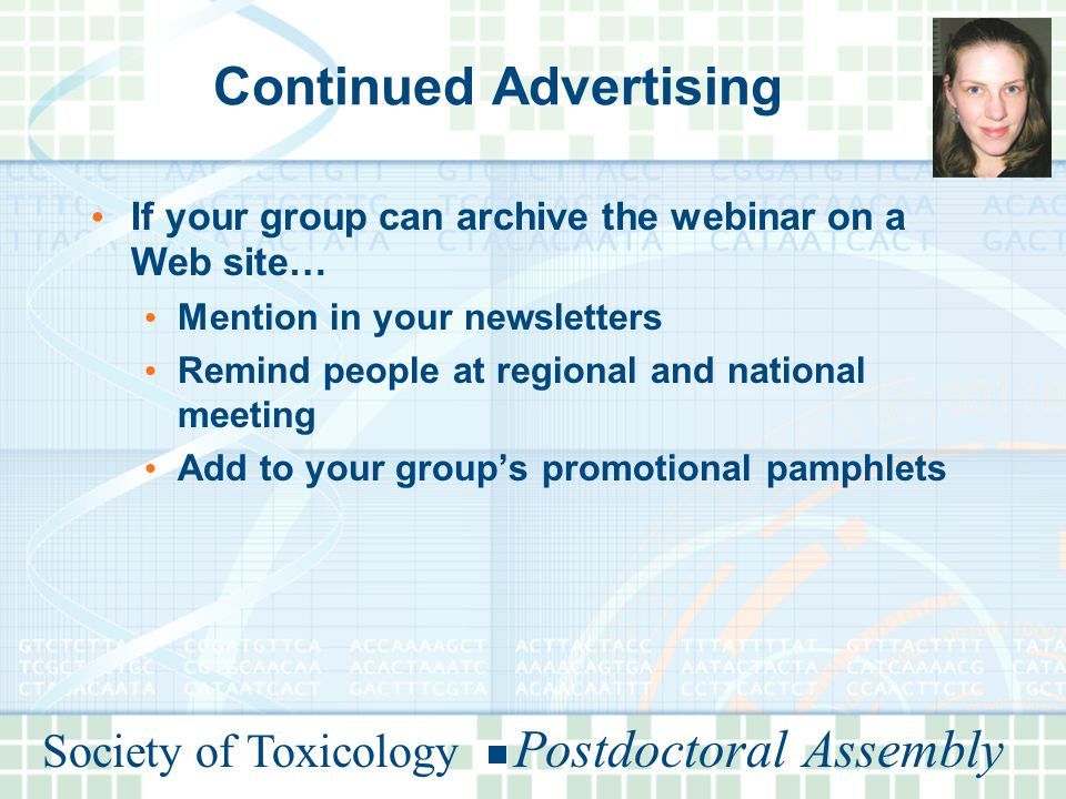 Society of Toxicology Postdoctoral Assembly Continued Advertising If your group can archive the webinar on a Web site… Mention in your newsletters Remind people at regional and national meeting Add to your group's promotional pamphlets