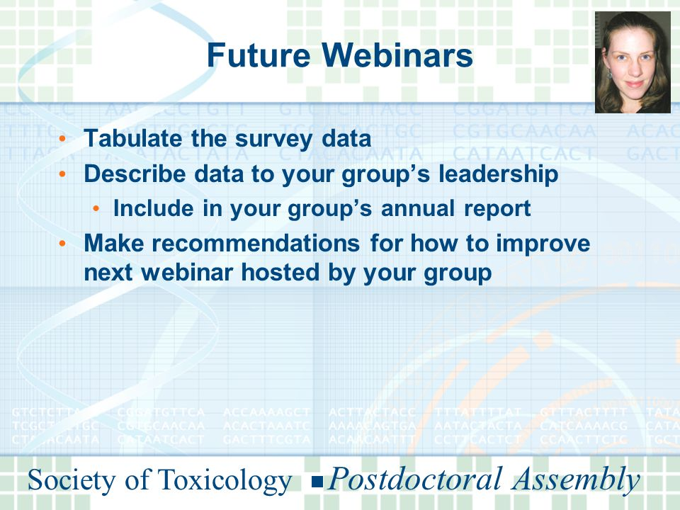 Society of Toxicology Postdoctoral Assembly Future Webinars Tabulate the survey data Describe data to your group's leadership Include in your group's annual report Make recommendations for how to improve next webinar hosted by your group