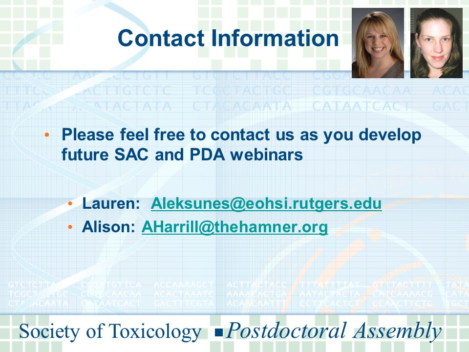 Society of Toxicology Postdoctoral Assembly Contact Information Please feel free to contact us as you develop future SAC and PDA webinars Lauren: Aleksunes@eohsi.rutgers.eduAleksunes@eohsi.rutgers.edu Alison: AHarrill@thehamner.orgAHarrill@thehamner.org