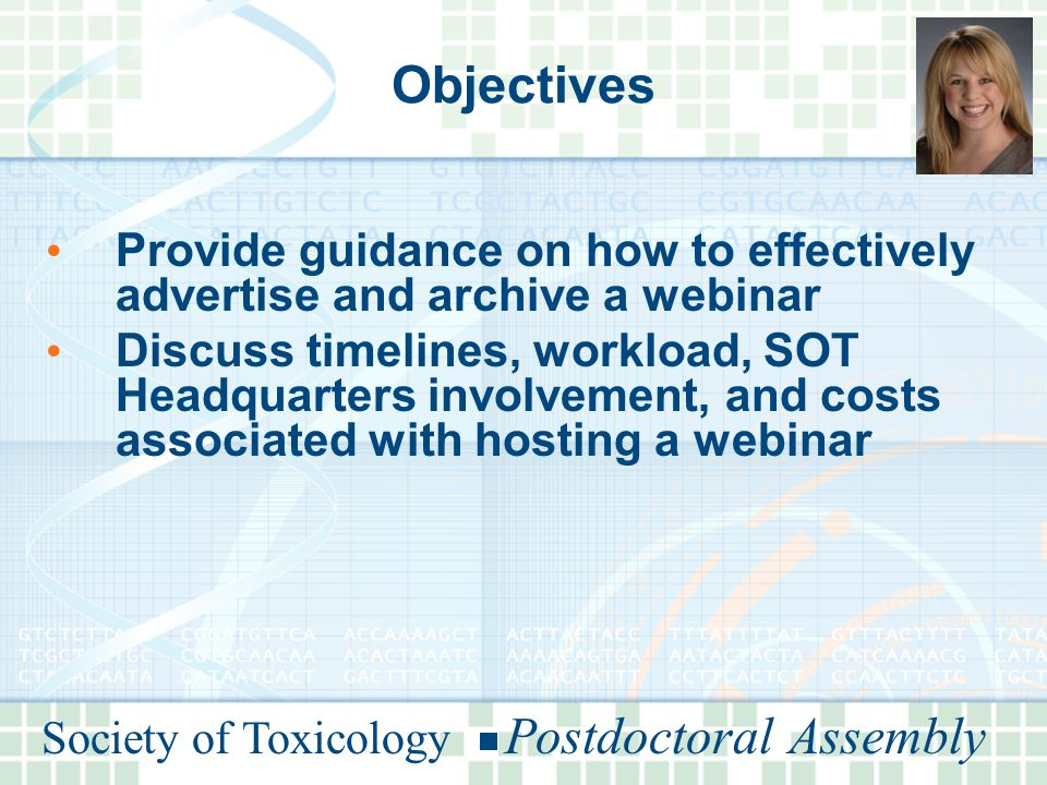Society of Toxicology Postdoctoral Assembly Objectives Provide guidance on how to effectively advertise and archive a webinar Discuss timelines, workload, SOT Headquarters involvement, and costs associated with hosting a webinar