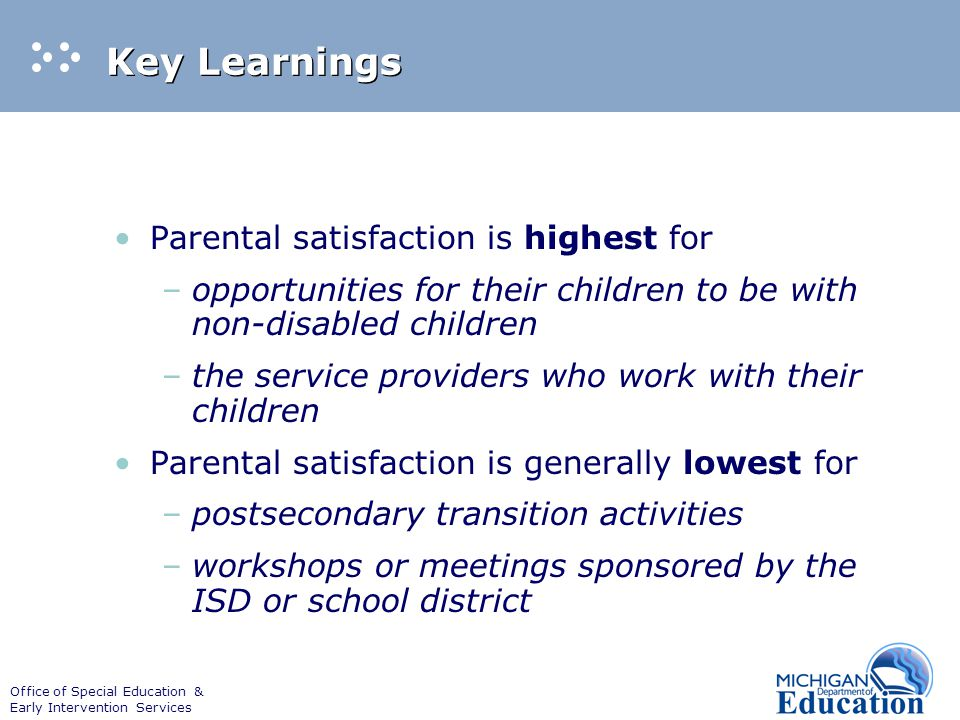 Office of Special Education & Early Intervention Services Key Learnings Parental satisfaction is highest for –opportunities for their children to be w