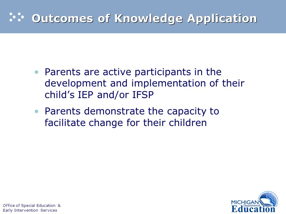 Office of Special Education & Early Intervention Services Outcomes of Knowledge Application Parents are active participants in the development and imp