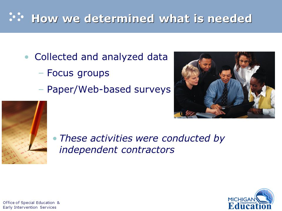 Office of Special Education & Early Intervention Services How we determined what is needed Collected and analyzed data –Focus groups –Paper/Web-based