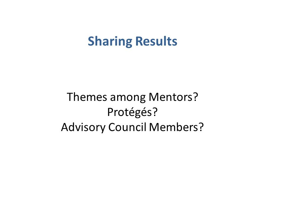 Sharing Results Themes among Mentors? Protégés? Advisory Council Members?