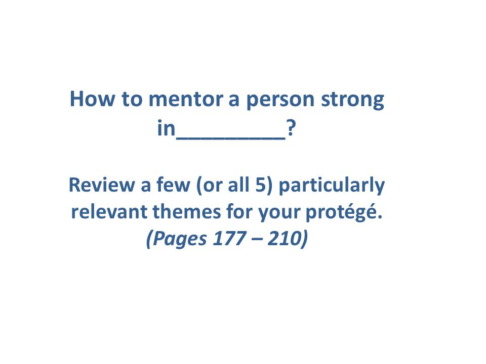 How to mentor a person strong in_________? Review a few (or all 5) particularly relevant themes for your protégé. (Pages 177 – 210)