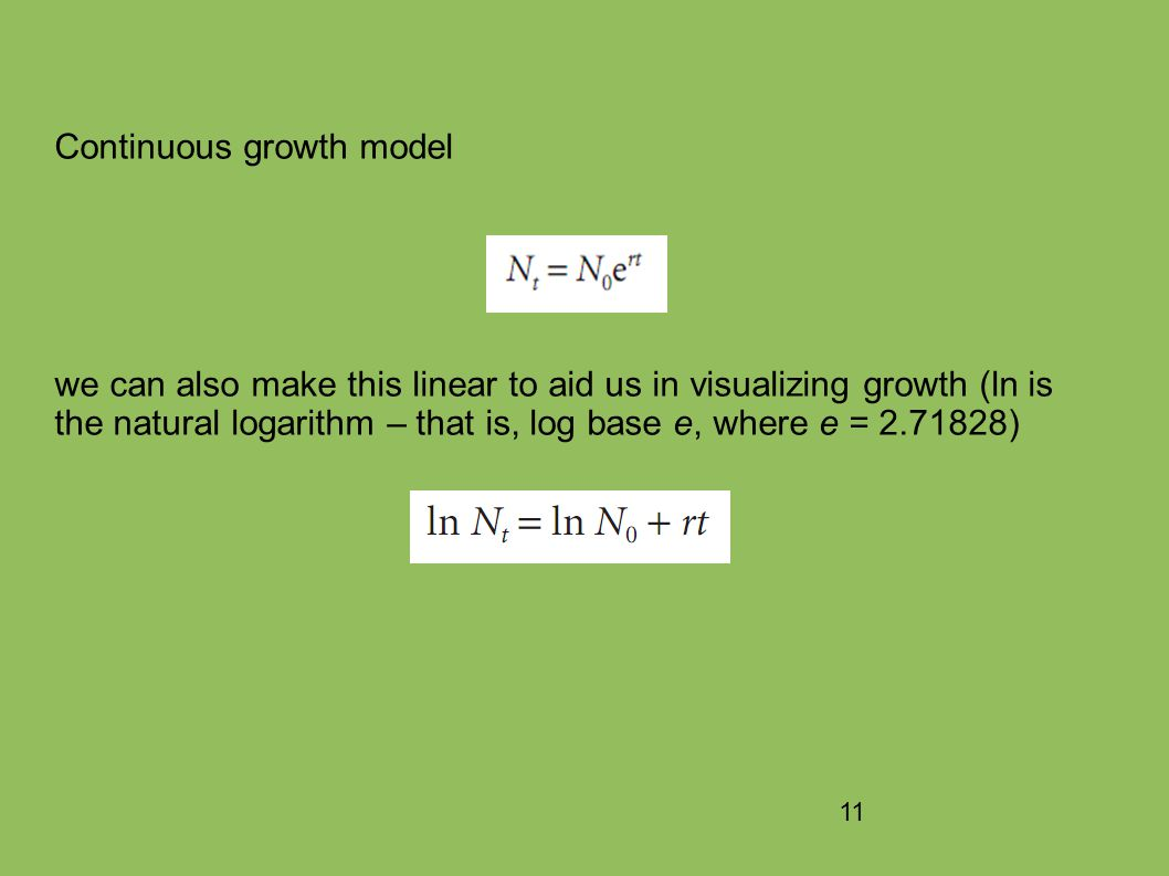 11 Continuous growth model we can also make this linear to aid us in visualizing growth (ln is the natural logarithm – that is, log base e, where e = 2.71828)
