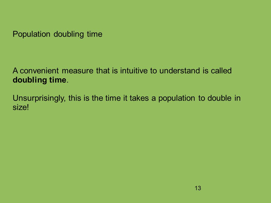 13 Population doubling time A convenient measure that is intuitive to understand is called doubling time.