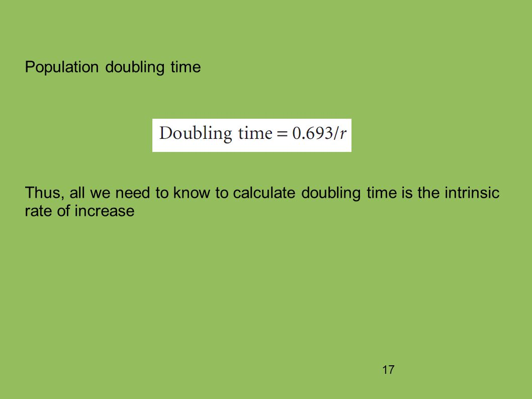 17 Population doubling time Thus, all we need to know to calculate doubling time is the intrinsic rate of increase