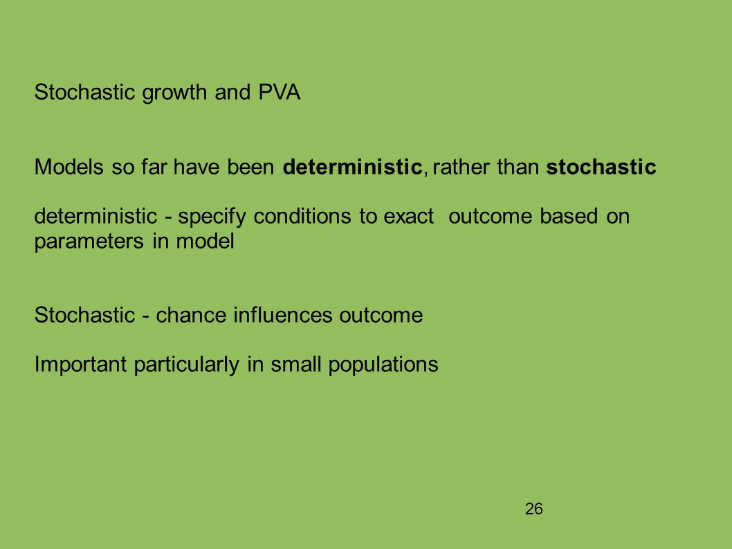 26 Stochastic growth and PVA Models so far have been deterministic, rather than stochastic deterministic - specify conditions to exact outcome based on parameters in model Stochastic - chance influences outcome Important particularly in small populations