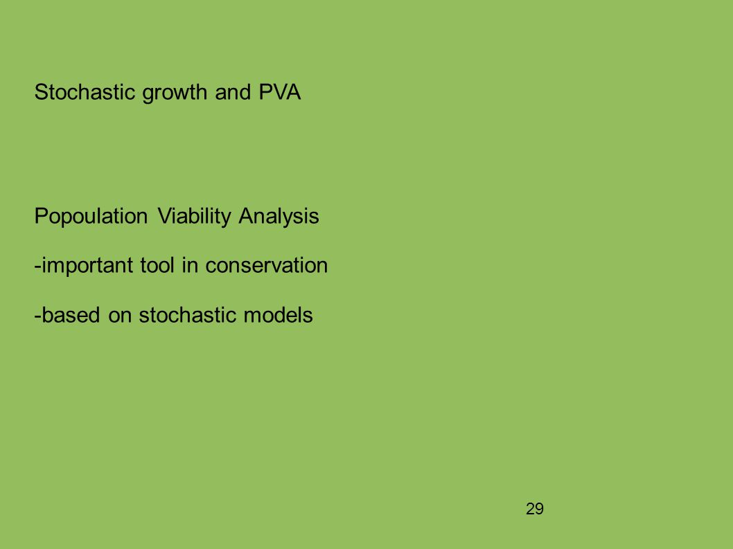 29 Stochastic growth and PVA Popoulation Viability Analysis -important tool in conservation -based on stochastic models