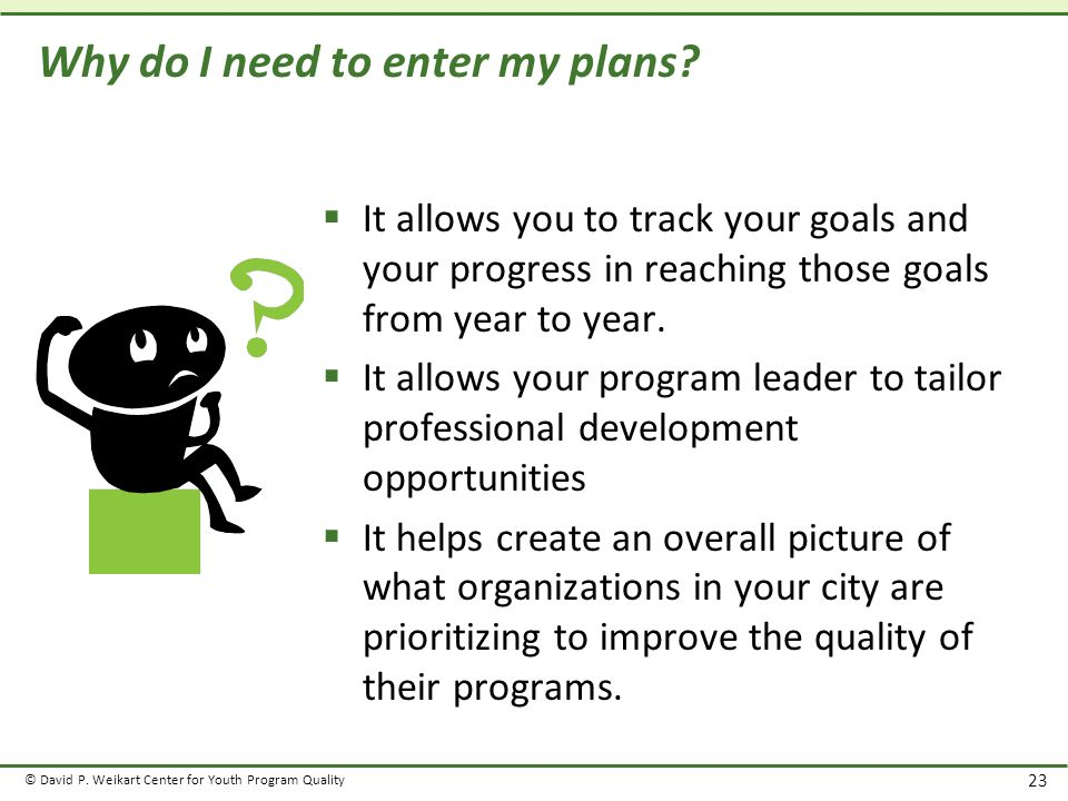 © David P. Weikart Center for Youth Program Quality 23 Why do I need to enter my plans.