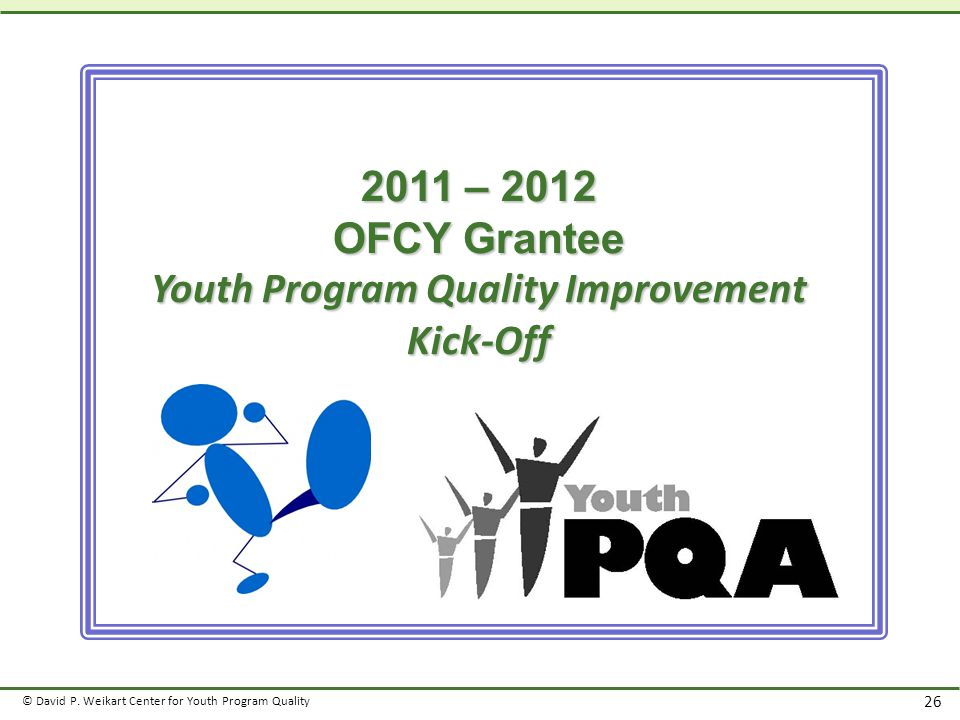 © David P. Weikart Center for Youth Program Quality 26 2011 – 2012 OFCY Grantee Youth Program Quality Improvement Kick-Off