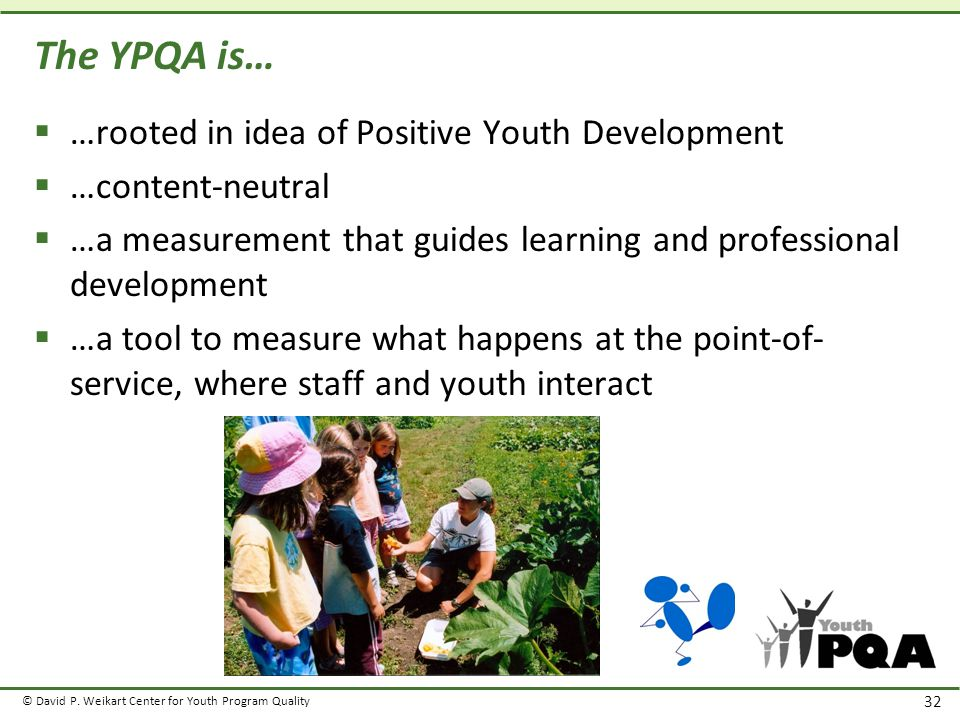 © David P. Weikart Center for Youth Program Quality 32 The YPQA is…  …rooted in idea of Positive Youth Development  …content-neutral  …a measuremen