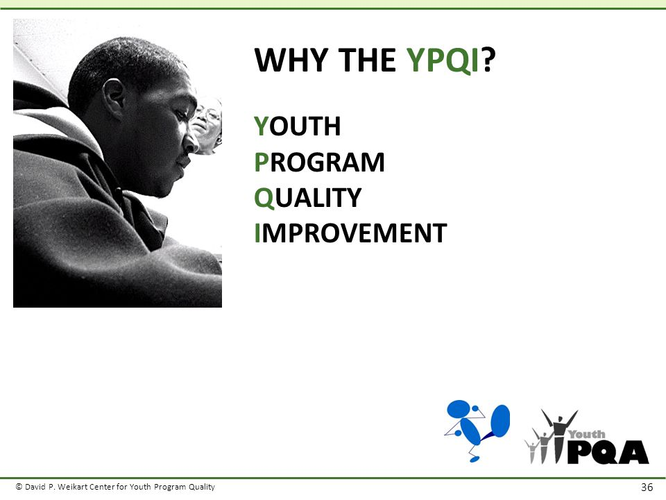 © David P. Weikart Center for Youth Program Quality 36 WHY THE YPQI.